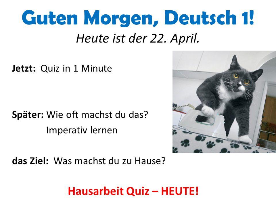 Guten Morgen, Deutsch 1! Heute ist der 22. April. Jetzt: Quiz in 1 Minute Später: Wie oft machst du das? Imperativ lernen das Ziel: Was machst du zu H