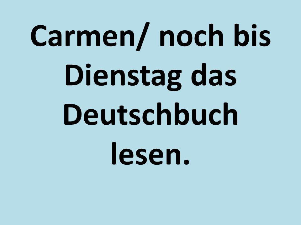 Carmen/ noch bis Dienstag das Deutschbuch lesen.