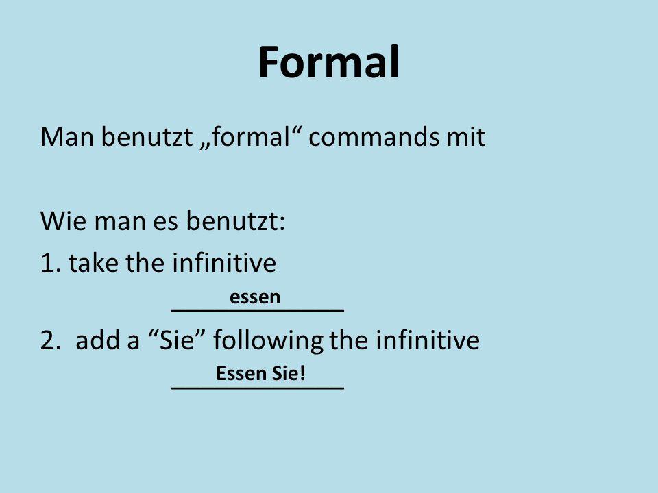 "Formal Man benutzt ""formal"" commands mit Wie man es benutzt: 1. take the infinitive ____________ 2. add a ""Sie"" following the infinitive ____________"