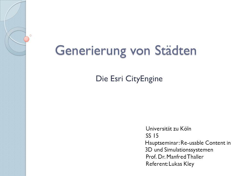 Generierung von Städten Die Esri CityEngine Universität zu Köln SS 15 Hauptseminar: Re-usable Content in 3D und Simulationssystemen Prof. Dr. Manfred