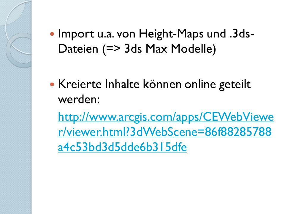 Import u.a. von Height-Maps und.3ds- Dateien (=> 3ds Max Modelle) Kreierte Inhalte können online geteilt werden: http://www.arcgis.com/apps/CEWebViewe