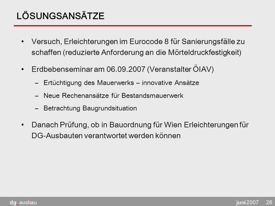 juni 2007dg_ausbau26 LÖSUNGSANSÄTZE Versuch, Erleichterungen im Eurocode 8 für Sanierungsfälle zu schaffen (reduzierte Anforderung an die Mörteldruckfestigkeit) Erdbebenseminar am 06.09.2007 (Veranstalter ÖIAV) –Ertüchtigung des Mauerwerks – innovative Ansätze –Neue Rechenansätze für Bestandsmauerwerk –Betrachtung Baugrundsituation Danach Prüfung, ob in Bauordnung für Wien Erleichterungen für DG-Ausbauten verantwortet werden können