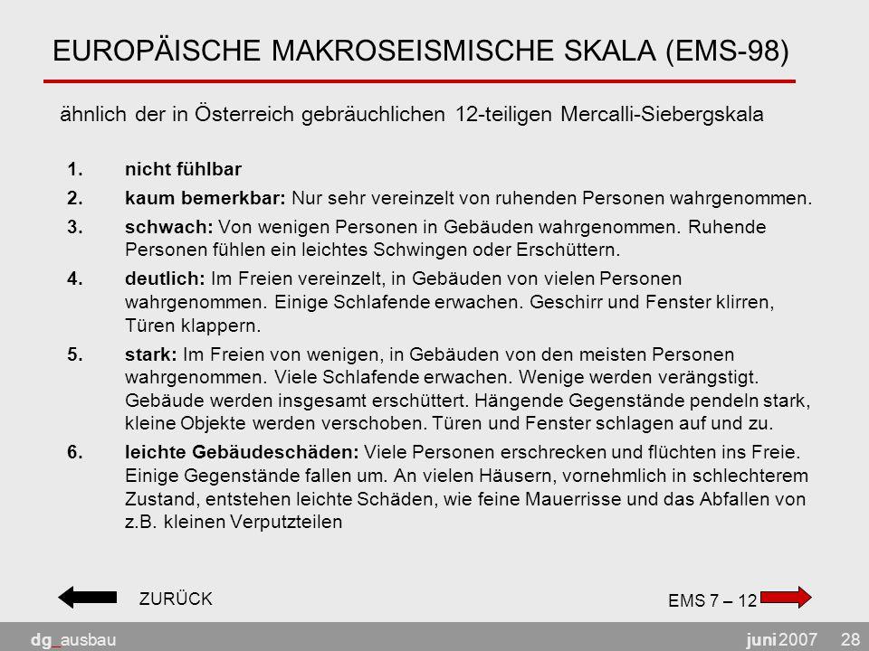 juni 2007dg_ausbau28 EUROPÄISCHE MAKROSEISMISCHE SKALA (EMS-98) ähnlich der in Österreich gebräuchlichen 12-teiligen Mercalli-Siebergskala 1.nicht fühlbar 2.kaum bemerkbar: Nur sehr vereinzelt von ruhenden Personen wahrgenommen.