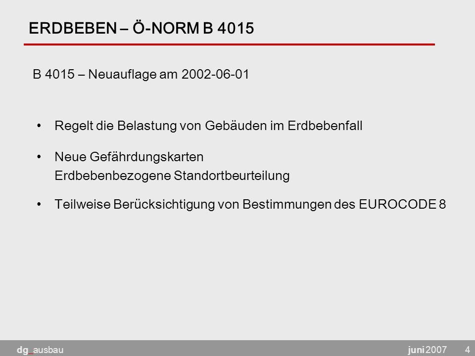 juni 2007dg_ausbau4 ERDBEBEN – Ö-NORM B 4015 B 4015 – Neuauflage am 2002-06-01 Regelt die Belastung von Gebäuden im Erdbebenfall Neue Gefährdungskarten Erdbebenbezogene Standortbeurteilung Teilweise Berücksichtigung von Bestimmungen des EUROCODE 8