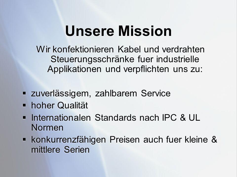 Unsere Mission Wir konfektionieren Kabel und verdrahten Steuerungsschränke fuer industrielle Applikationen und verpflichten uns zu:  zuverlässigem, zahlbarem Service  hoher Qualität  Internationalen Standards nach IPC & UL Normen  konkurrenzfähigen Preisen auch fuer kleine & mittlere Serien Wir konfektionieren Kabel und verdrahten Steuerungsschränke fuer industrielle Applikationen und verpflichten uns zu:  zuverlässigem, zahlbarem Service  hoher Qualität  Internationalen Standards nach IPC & UL Normen  konkurrenzfähigen Preisen auch fuer kleine & mittlere Serien