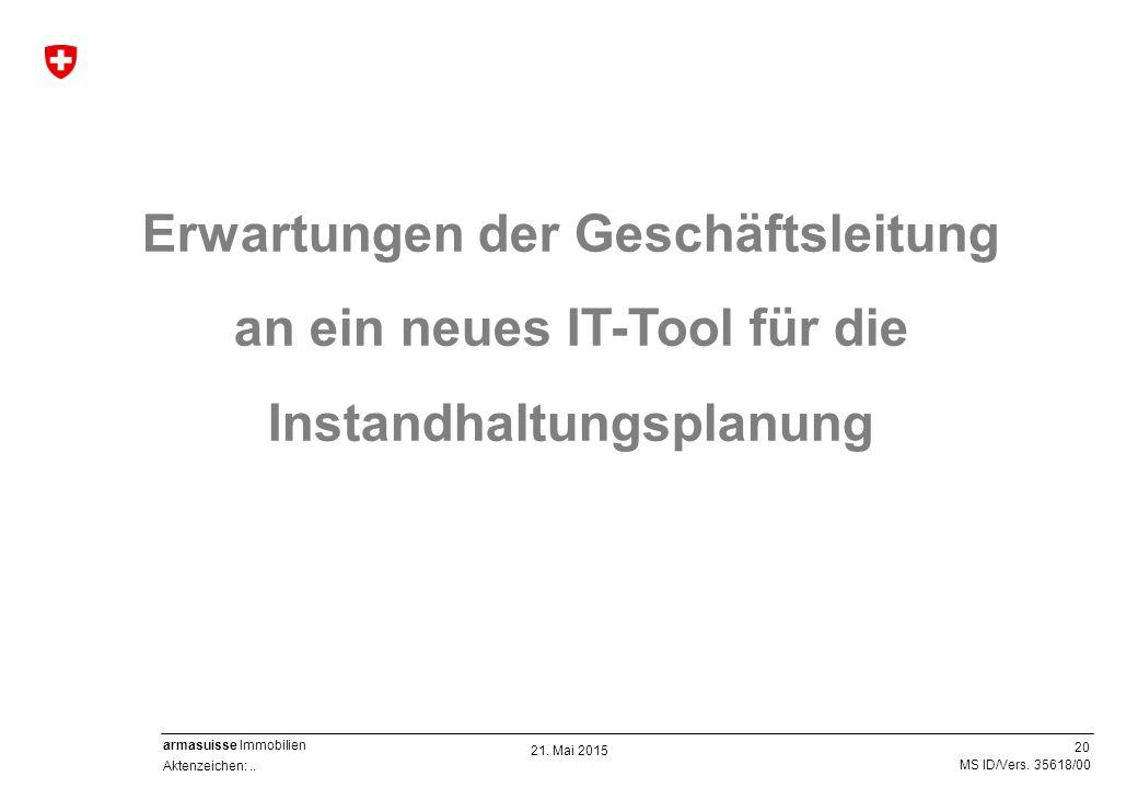 20 Aktenzeichen:.. MS ID/Vers. 35618/00 armasuisse Immobilien 21. Mai 2015 Erwartungen der Geschäftsleitung an ein neues IT-Tool für die Instandhaltun