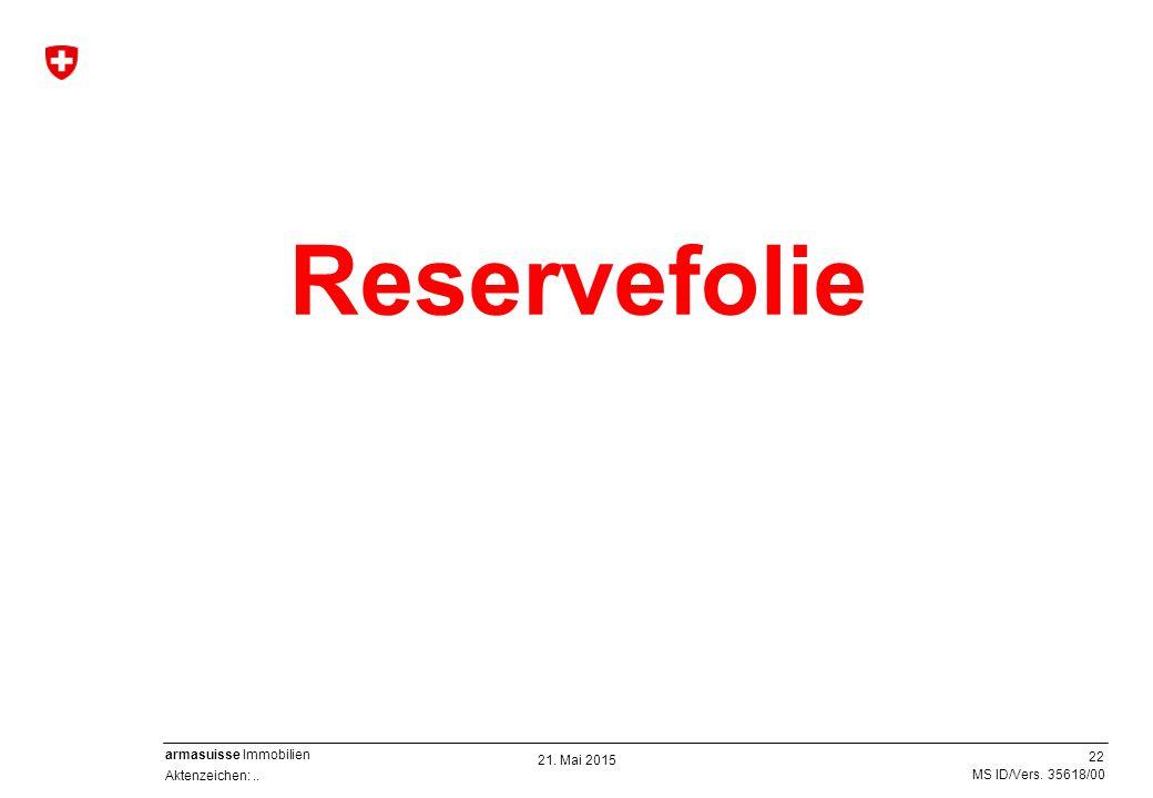 22 Aktenzeichen:.. MS ID/Vers. 35618/00 armasuisse Immobilien 21. Mai 2015 Reservefolie