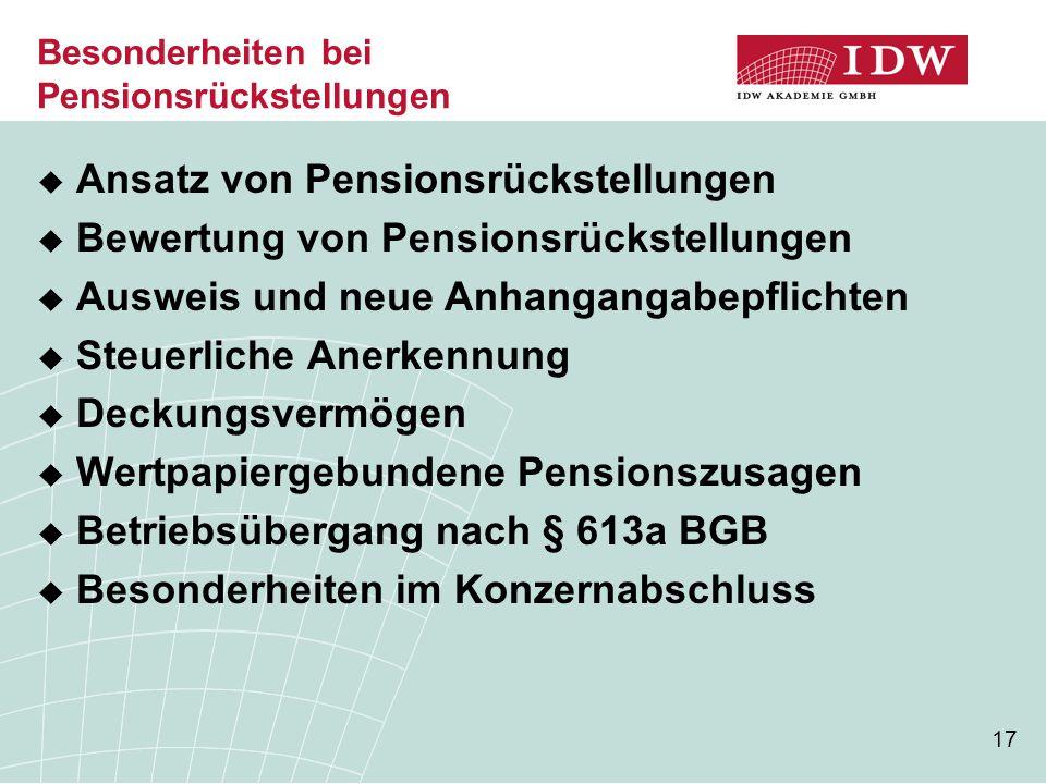 17 Besonderheiten bei Pensionsrückstellungen  Ansatz von Pensionsrückstellungen  Bewertung von Pensionsrückstellungen  Ausweis und neue Anhangangab