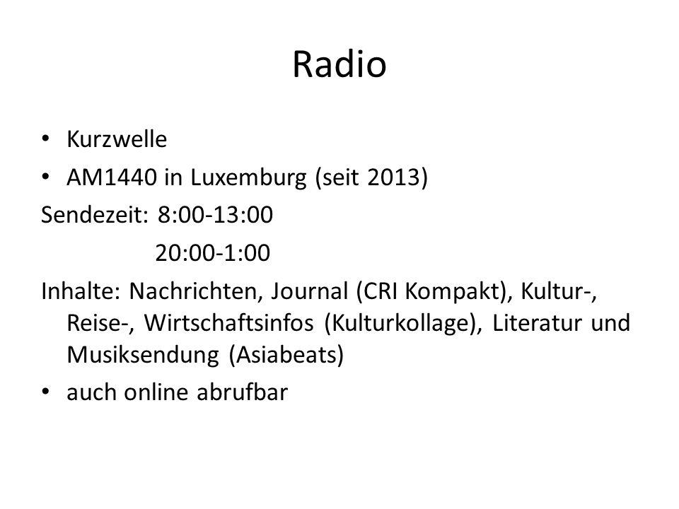 Radio Kurzwelle AM1440 in Luxemburg (seit 2013) Sendezeit: 8:00-13:00 20:00-1:00 Inhalte: Nachrichten, Journal (CRI Kompakt), Kultur-, Reise-, Wirtschaftsinfos (Kulturkollage), Literatur und Musiksendung (Asiabeats) auch online abrufbar