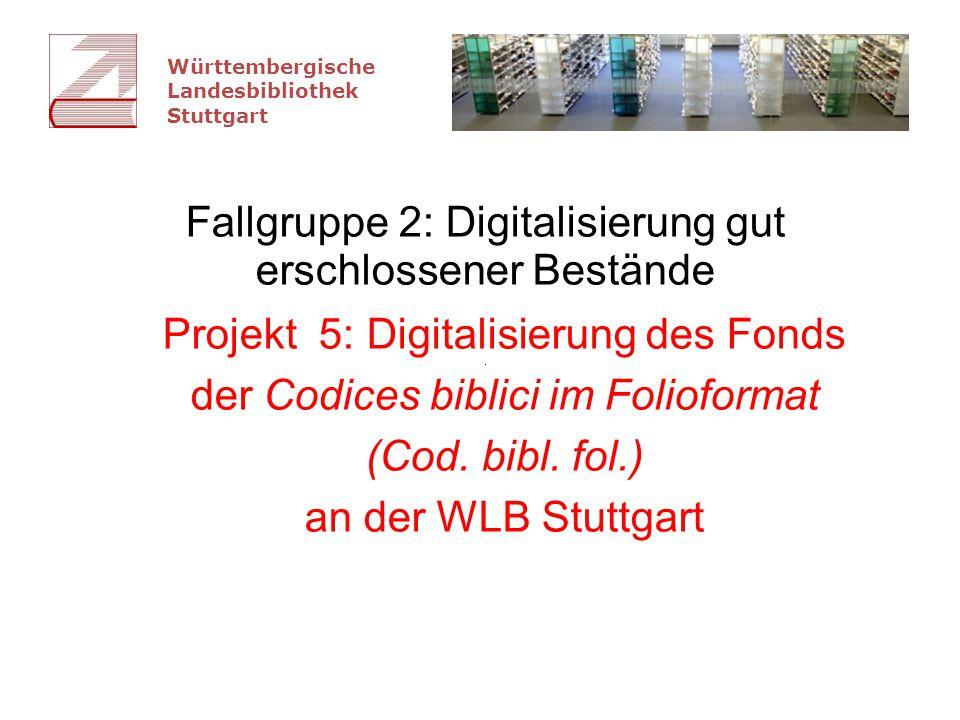 Württembergische Landesbibliothek Stuttgart Fallgruppe 2: Digitalisierung gut erschlossener Bestände Projekt 5: Digitalisierung des Fonds der Codices biblici im Folioformat (Cod.