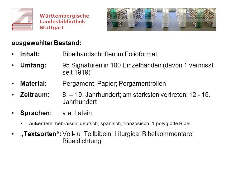 Württembergische Landesbibliothek Stuttgart ausgewählter Bestand: Inhalt:Bibelhandschriften im Folioformat Umfang: 95 Signaturen in 100 Einzelbänden (davon 1 vermisst seit 1919) Material: Pergament; Papier; Pergamentrollen Zeitraum:8.