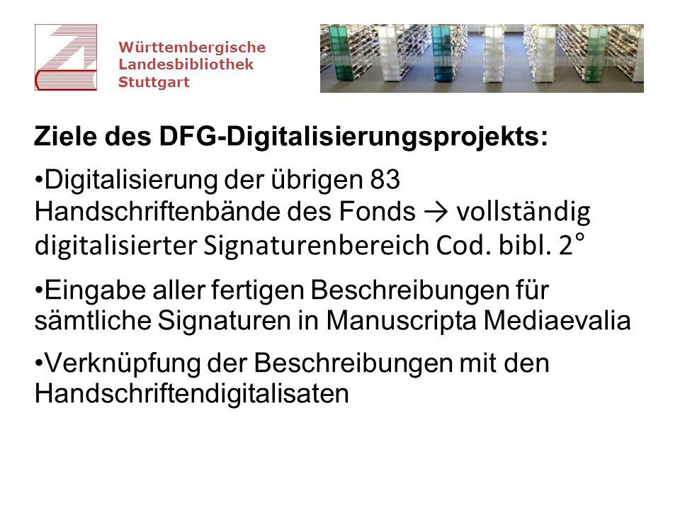 Württembergische Landesbibliothek Stuttgart Ziele des DFG-Digitalisierungsprojekts: Digitalisierung der übrigen 83 Handschriftenbände des Fonds → vollständig digitalisierter Signaturenbereich Cod.