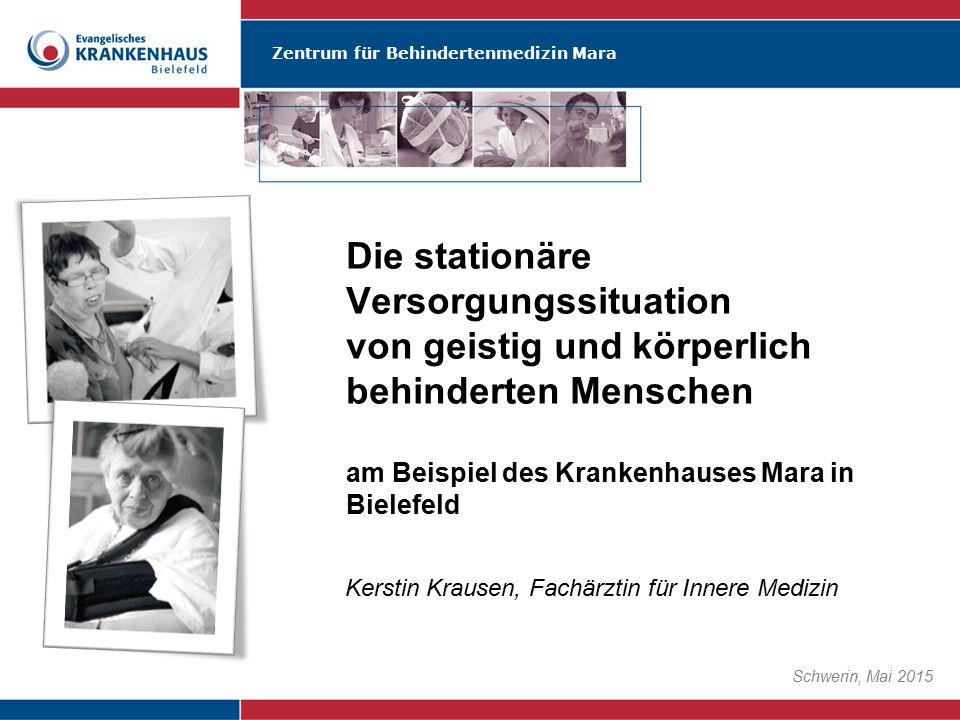 Zentrum für Behindertenmedizin Mara Schwerin, Mai 2015 Die stationäre Versorgungssituation von geistig und körperlich behinderten Menschen am Beispiel