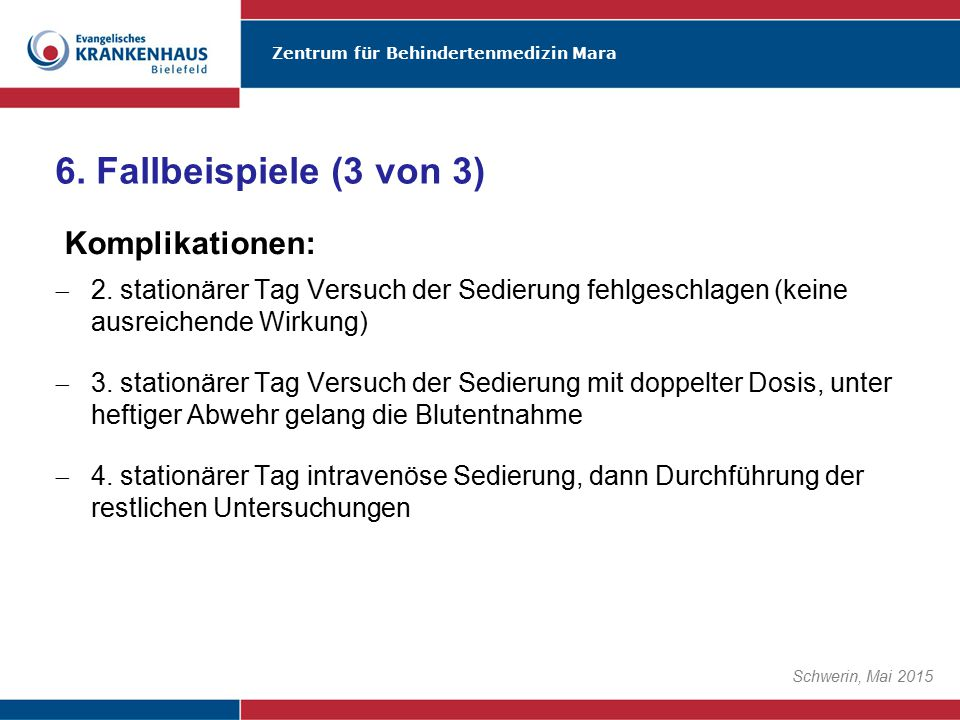 Zentrum für Behindertenmedizin Mara Schwerin, Mai 2015  2. stationärer Tag Versuch der Sedierung fehlgeschlagen (keine ausreichende Wirkung)  3. sta