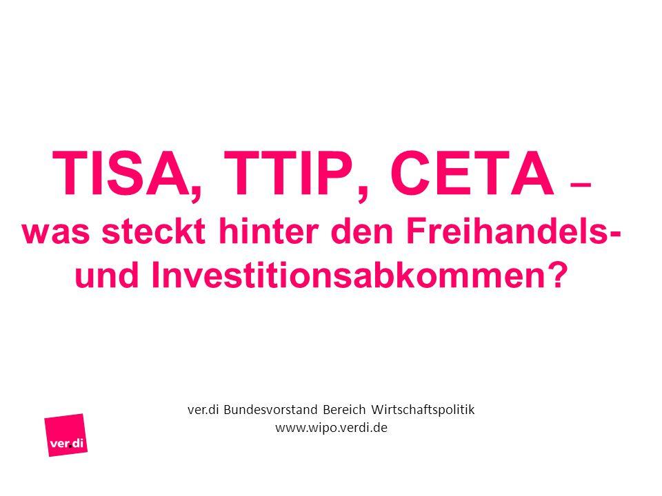 TISA, TTIP, CETA – was steckt hinter den Freihandels- und Investitionsabkommen? ver.di Bundesvorstand Bereich Wirtschaftspolitik www.wipo.verdi.de