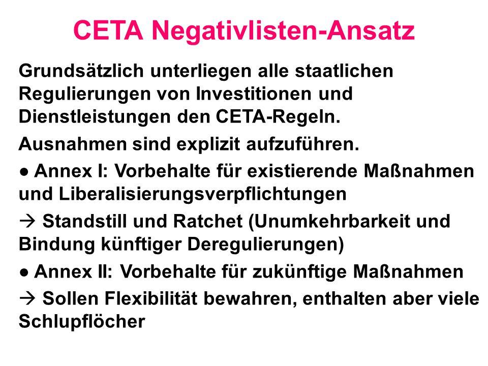 CETA Negativlisten-Ansatz Grundsätzlich unterliegen alle staatlichen Regulierungen von Investitionen und Dienstleistungen den CETA-Regeln. Ausnahmen s