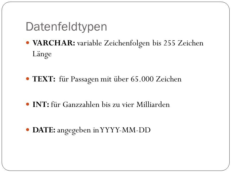 Datenfeldtypen VARCHAR: variable Zeichenfolgen bis 255 Zeichen Länge TEXT: für Passagen mit über 65.000 Zeichen INT: für Ganzzahlen bis zu vier Milliarden DATE: angegeben in YYYY-MM-DD