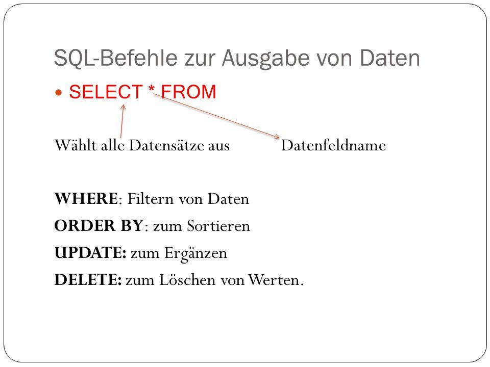 SQL-Befehle zur Ausgabe von Daten SELECT * FROM Wählt alle Datensätze aus Datenfeldname WHERE: Filtern von Daten ORDER BY: zum Sortieren UPDATE: zum Ergänzen DELETE: zum Löschen von Werten.
