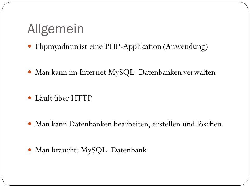 Allgemein Phpmyadmin ist eine PHP-Applikation (Anwendung) Man kann im Internet MySQL- Datenbanken verwalten Läuft über HTTP Man kann Datenbanken bearbeiten, erstellen und löschen Man braucht: MySQL- Datenbank