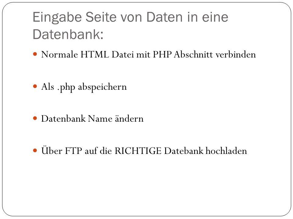 Eingabe Seite von Daten in eine Datenbank: Normale HTML Datei mit PHP Abschnitt verbinden Als.php abspeichern Datenbank Name ändern Über FTP auf die RICHTIGE Datebank hochladen