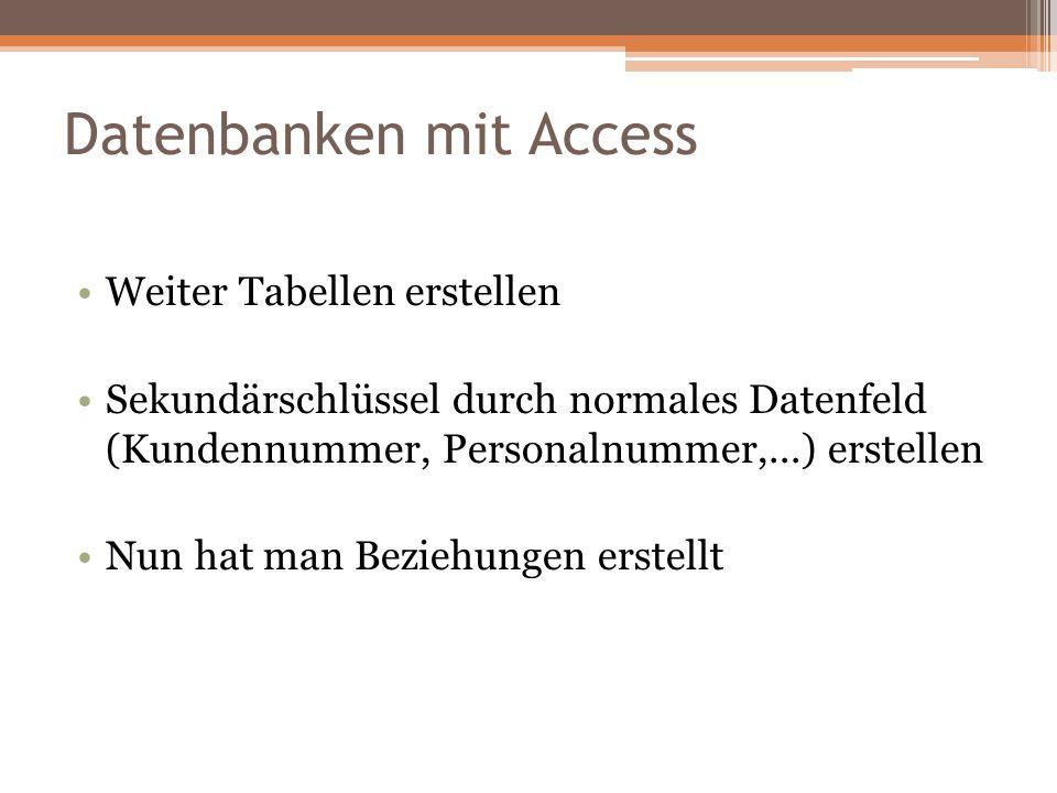 Datenbanken mit Access Weiter Tabellen erstellen Sekundärschlüssel durch normales Datenfeld (Kundennummer, Personalnummer,...) erstellen Nun hat man B