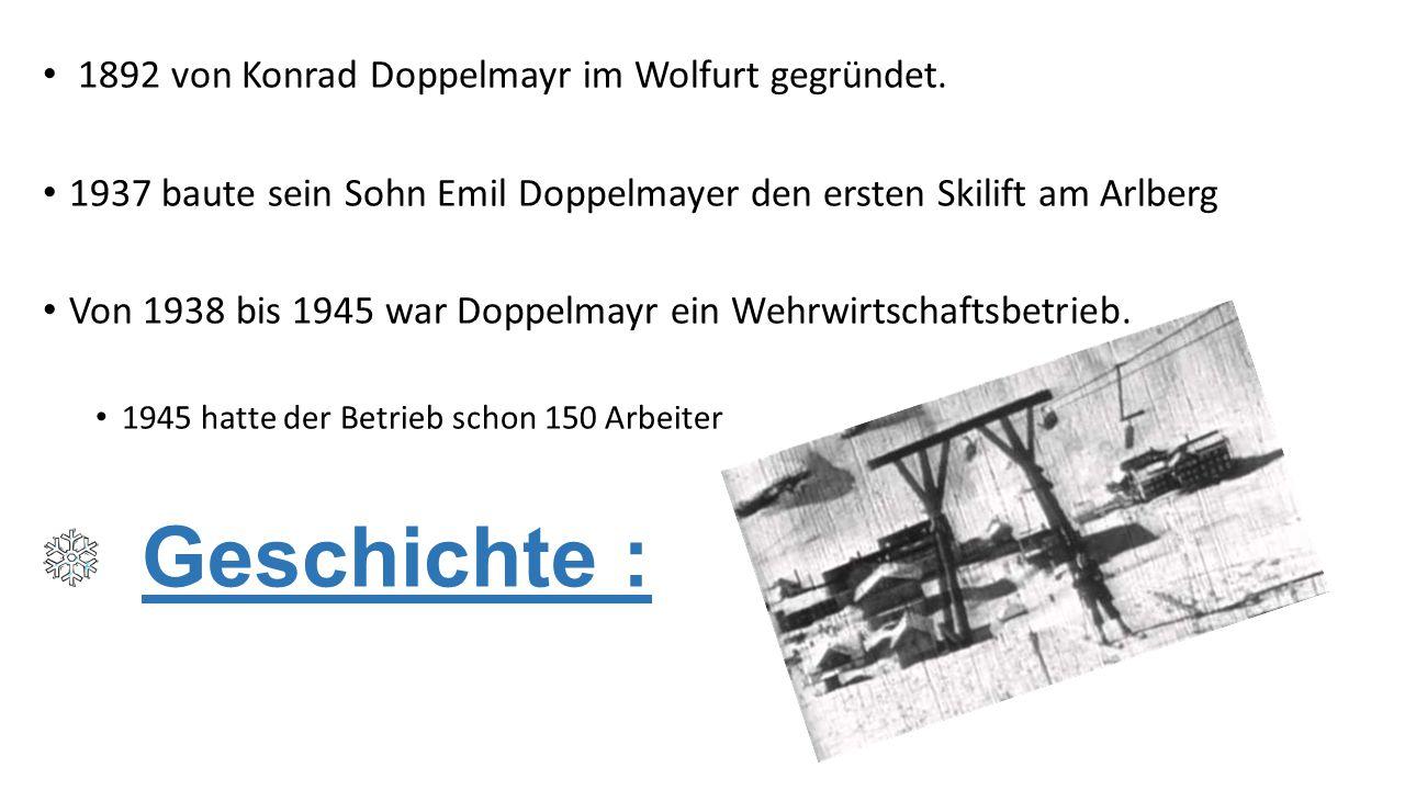 Geschichte : 1892 von Konrad Doppelmayr im Wolfurt gegründet. 1937 baute sein Sohn Emil Doppelmayer den ersten Skilift am Arlberg Von 1938 bis 1945 wa