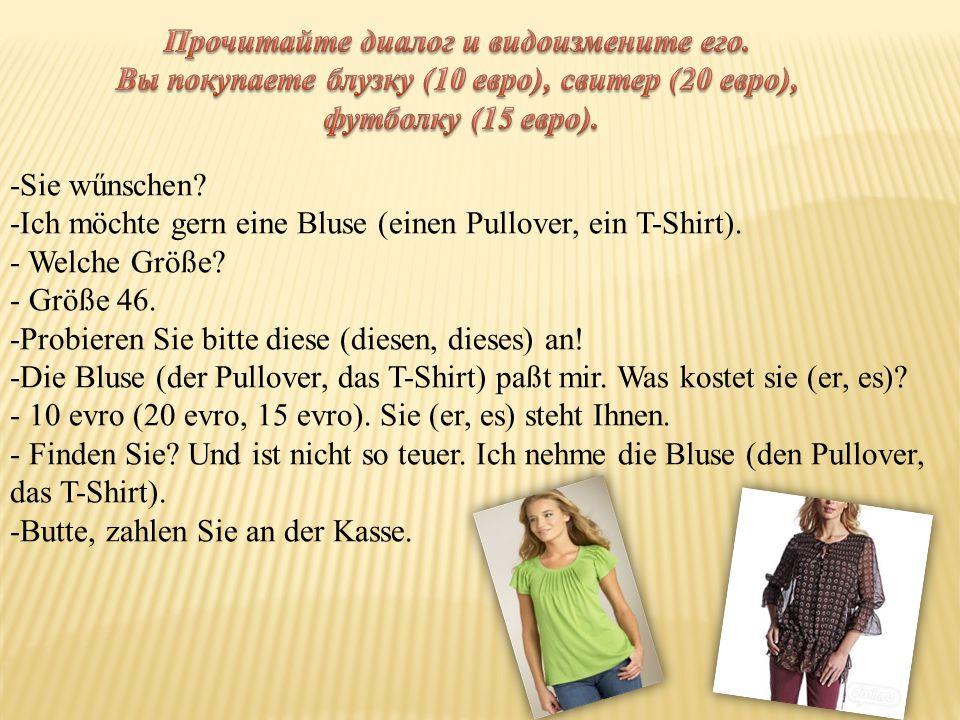 -Sie wűnschen. -Ich möchte gern eine Bluse (einen Pullover, ein T-Shirt).