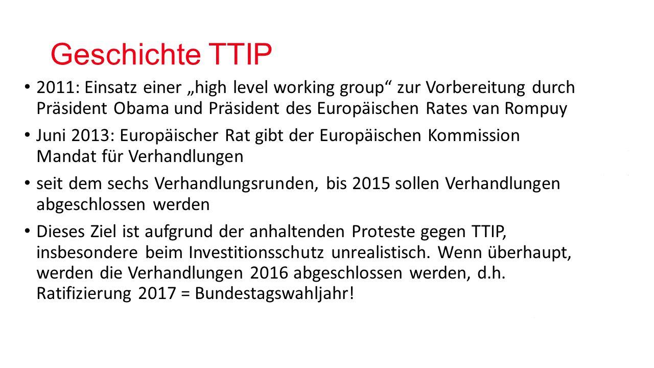 """Geschichte TTIP 2011: Einsatz einer """"high level working group zur Vorbereitung durch Präsident Obama und Präsident des Europäischen Rates van Rompuy Juni 2013: Europäischer Rat gibt der Europäischen Kommission Mandat für Verhandlungen seit dem sechs Verhandlungsrunden, bis 2015 sollen Verhandlungen abgeschlossen werden Dieses Ziel ist aufgrund der anhaltenden Proteste gegen TTIP, insbesondere beim Investitionsschutz unrealistisch."""