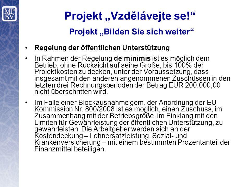 """Projekt """"Vzdělávejte se! Projekt """"Bilden Sie sich weiter Regelung der öffentlichen Unterstützung In Rahmen der Regelung de minimis ist es möglich dem Betrieb, ohne Rücksicht auf seine Größe, bis 100% der Projektkosten zu decken, unter der Voraussetzung, dass insgesamt mit den anderen angenommenen Zuschüssen in den letzten drei Rechnungsperioden der Betrag EUR 200.000,00 nicht überschritten wird."""