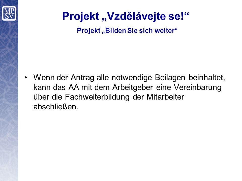 """Projekt """"Vzdělávejte se! Projekt """"Bilden Sie sich weiter Wenn der Antrag alle notwendige Beilagen beinhaltet, kann das AA mit dem Arbeitgeber eine Vereinbarung über die Fachweiterbildung der Mitarbeiter abschließen."""