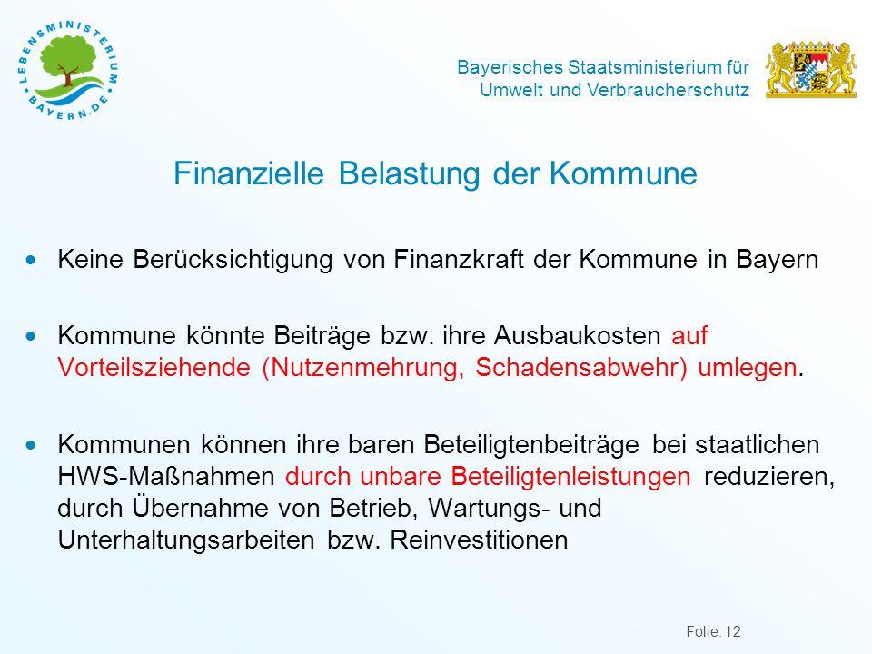 Bayerisches Staatsministerium für Umwelt und Verbraucherschutz Finanzielle Belastung der Kommune Folie: 12  Keine Berücksichtigung von Finanzkraft der Kommune in Bayern  Kommune könnte Beiträge bzw.