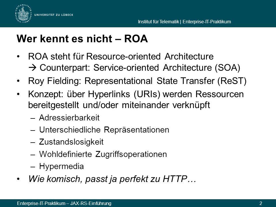 Institut für Telematik | Enterprise-IT-Praktikum Enterprise-IT-Praktikum – JAX-RS-Einführung2 Wer kennt es nicht – ROA ROA steht für Resource-oriented Architecture  Counterpart: Service-oriented Architecture (SOA) Roy Fielding: Representational State Transfer (ReST) Konzept: über Hyperlinks (URIs) werden Ressourcen bereitgestellt und/oder miteinander verknüpft –Adressierbarkeit –Unterschiedliche Repräsentationen –Zustandslosigkeit –Wohldefinierte Zugriffsoperationen –Hypermedia Wie komisch, passt ja perfekt zu HTTP…
