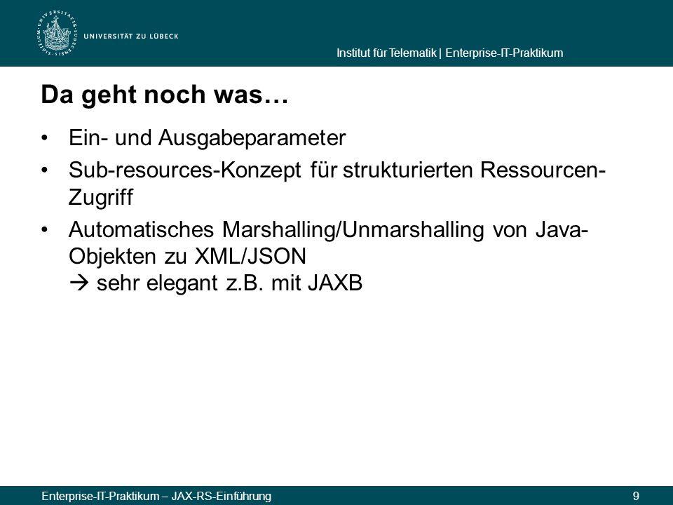 Institut für Telematik | Enterprise-IT-Praktikum Enterprise-IT-Praktikum – JAX-RS-Einführung9 Da geht noch was… Ein- und Ausgabeparameter Sub-resources-Konzept für strukturierten Ressourcen- Zugriff Automatisches Marshalling/Unmarshalling von Java- Objekten zu XML/JSON  sehr elegant z.B.