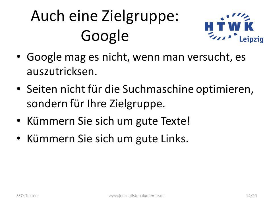 SEO-Textenwww.journalistenakademie.de14/20 Auch eine Zielgruppe: Google Google mag es nicht, wenn man versucht, es auszutricksen.