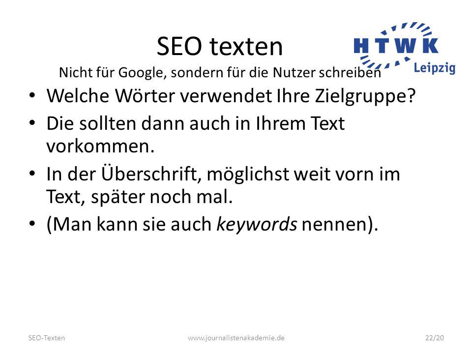 SEO-Textenwww.journalistenakademie.de22/20 SEO texten Nicht für Google, sondern für die Nutzer schreiben Welche Wörter verwendet Ihre Zielgruppe.
