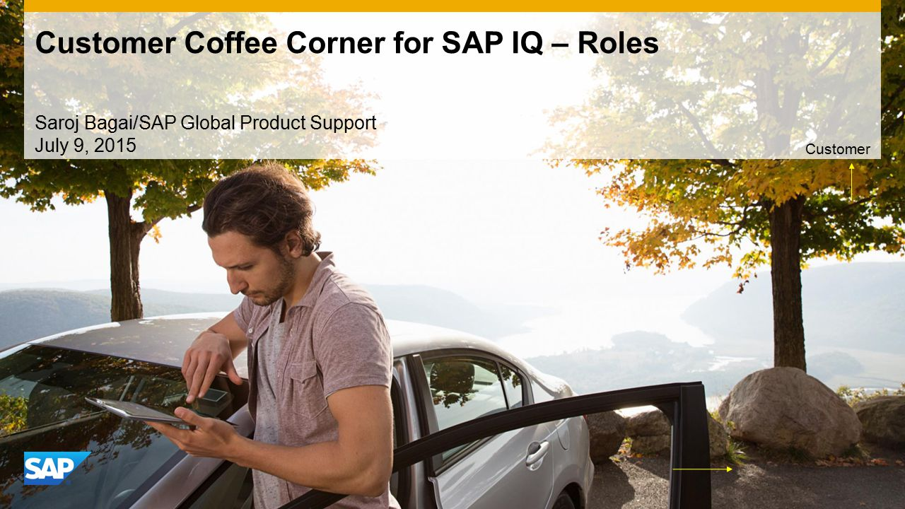 Use this title slide only with an image Customer Coffee Corner for SAP IQ – Roles Saroj Bagai/SAP Global Product Support July 9, 2015 Customer