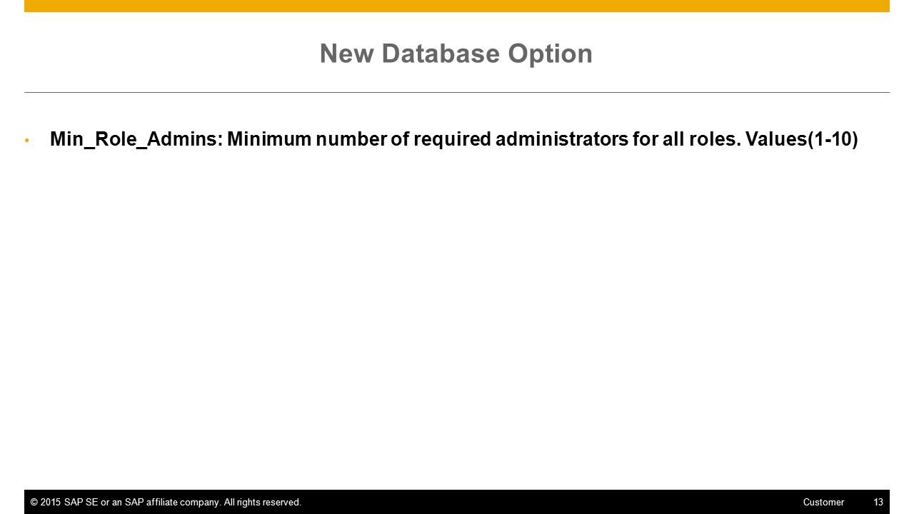 ©2015 SAP SE or an SAP affiliate company. All rights reserved.13 Customer New Database Option Min_Role_Admins: Minimum number of required administrato