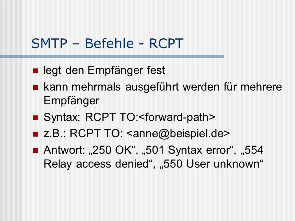 """SMTP – Befehle - RCPT legt den Empfänger fest kann mehrmals ausgeführt werden für mehrere Empfänger Syntax: RCPT TO: z.B.: RCPT TO: Antwort: """"250 OK , """"501 Syntax error , """"554 Relay access denied , """"550 User unknown"""