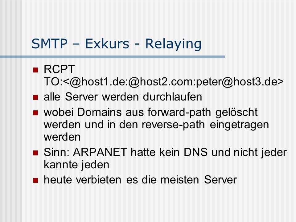 SMTP – Exkurs - Relaying RCPT TO: alle Server werden durchlaufen wobei Domains aus forward-path gelöscht werden und in den reverse-path eingetragen werden Sinn: ARPANET hatte kein DNS und nicht jeder kannte jeden heute verbieten es die meisten Server