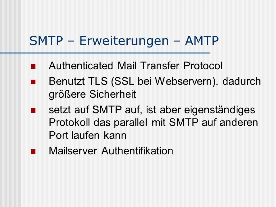 SMTP – Erweiterungen – AMTP Authenticated Mail Transfer Protocol Benutzt TLS (SSL bei Webservern), dadurch größere Sicherheit setzt auf SMTP auf, ist aber eigenständiges Protokoll das parallel mit SMTP auf anderen Port laufen kann Mailserver Authentifikation
