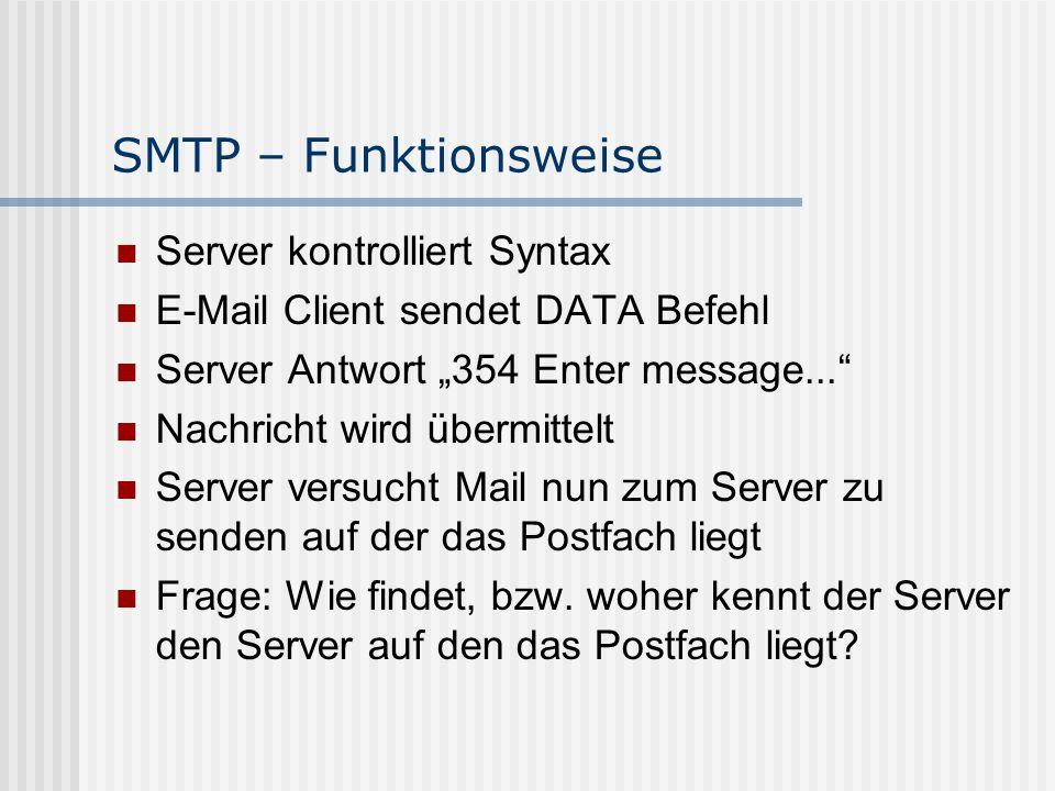 """SMTP – Funktionsweise Server kontrolliert Syntax E-Mail Client sendet DATA Befehl Server Antwort """"354 Enter message... Nachricht wird übermittelt Server versucht Mail nun zum Server zu senden auf der das Postfach liegt Frage: Wie findet, bzw."""