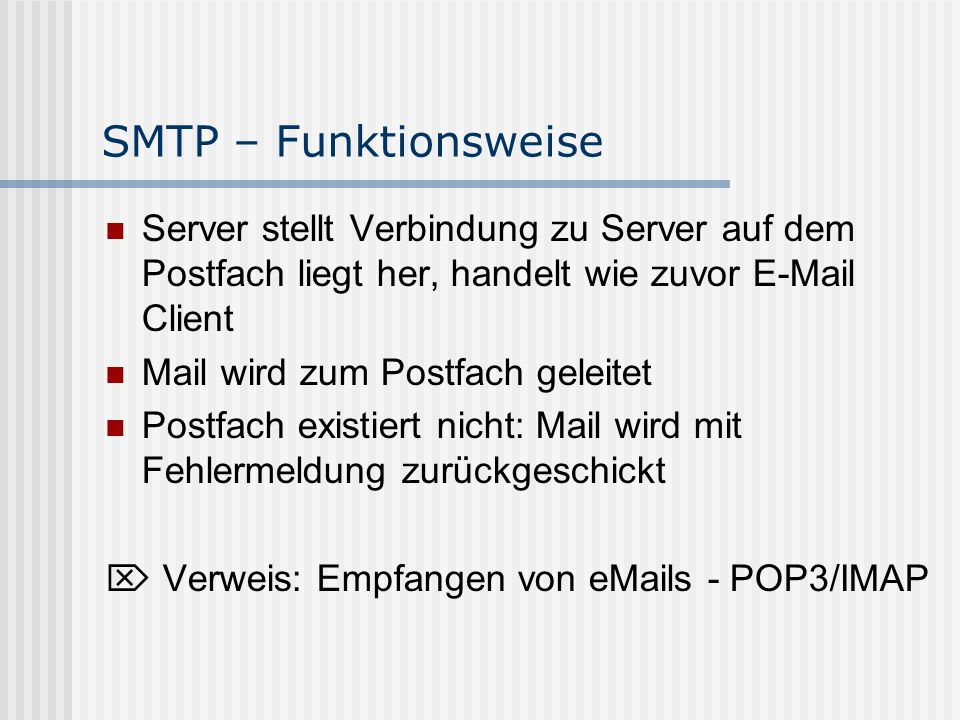 SMTP – Erweiterungen - SMTP Auth Aufgabe: feststellen ob User eine Mail versenden darf oder nicht Authentifizierung über Username/Passwort- Kombination Verschiedene Login-Optionen: - LOGIN (unsicher) - CRAM MD5 (mit Prüfsumme -> relativ sicher) - PLAIN (unsicher ohne weitere Mechanismen wie z.B.