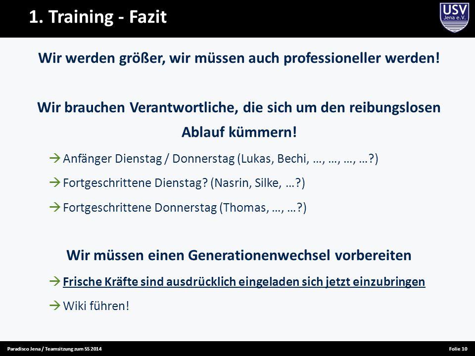 Paradisco Jena / Teamsitzung zum SS 2014Folie 10 1. Training - Fazit Wir werden größer, wir müssen auch professioneller werden! Wir brauchen Verantwor