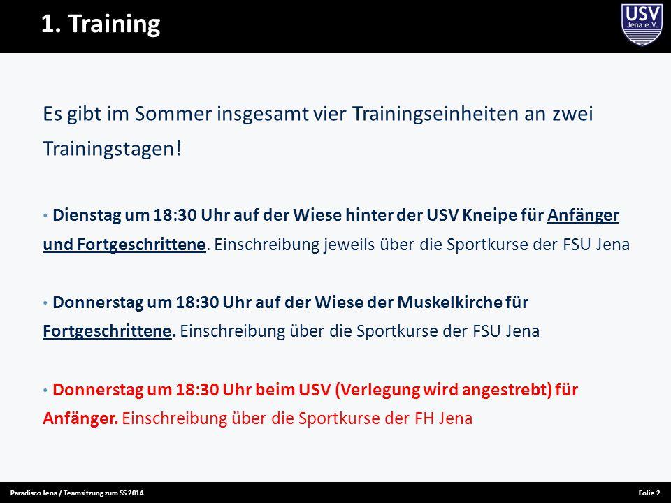 Paradisco Jena / Teamsitzung zum SS 2014Folie 2 1. Training Es gibt im Sommer insgesamt vier Trainingseinheiten an zwei Trainingstagen! Dienstag um 18
