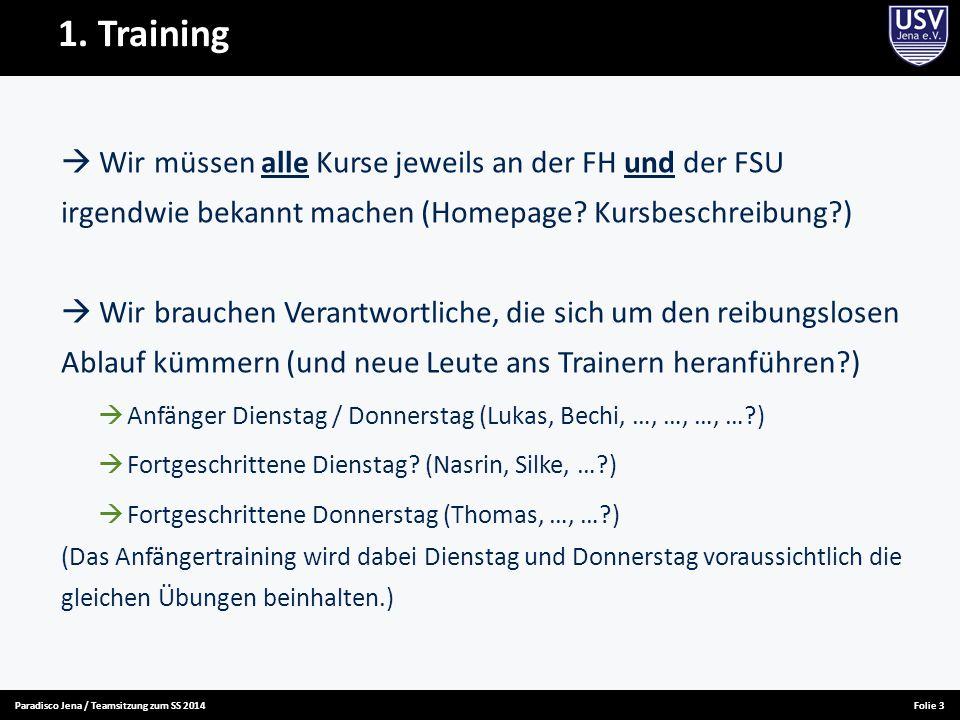 Paradisco Jena / Teamsitzung zum SS 2014Folie 3 1. Training  Wir müssen alle Kurse jeweils an der FH und der FSU irgendwie bekannt machen (Homepage?