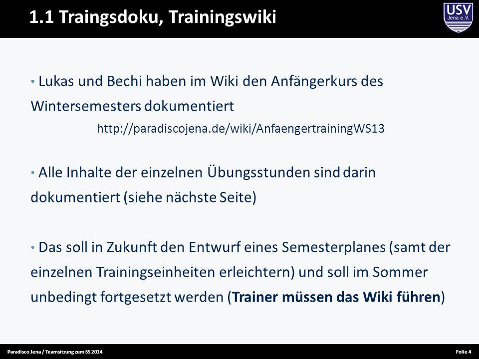 Paradisco Jena / Teamsitzung zum SS 2014Folie 4 1.1 Traingsdoku, Trainingswiki Lukas und Bechi haben im Wiki den Anfängerkurs des Wintersemesters doku