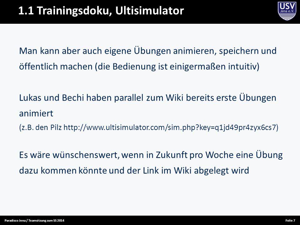 Paradisco Jena / Teamsitzung zum SS 2014Folie 8 1.1 Trainingsdoku, Training allgemein Wir planen im Sommer in jeder Woche vorab einen Trainingsplan zu erstellen und den (Bestenfalls mit den zugehörigen Simulationen) an die Anfänger zu verteilen Dazu gibt es die Mailinglisten des Hochschulsports und den Verteiler Frischlinge@listserv.uni-jena.de Es gibt auch eine Paradisco-Mailadresse für die Übungsleiter (wozu wir die letztendlich nutzen werden ist noch unklar) Trainer@paradiscojena.de