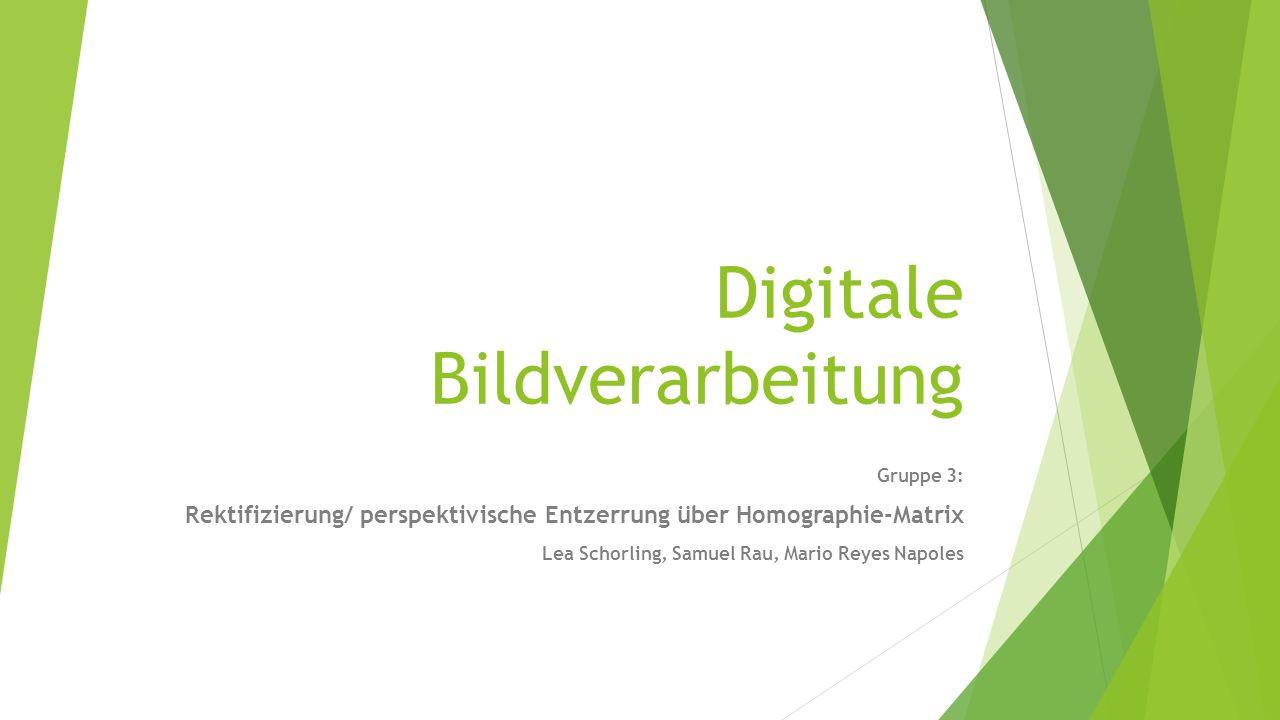 Digitale Bildverarbeitung Gruppe 3: Rektifizierung/ perspektivische Entzerrung über Homographie-Matrix Lea Schorling, Samuel Rau, Mario Reyes Napoles