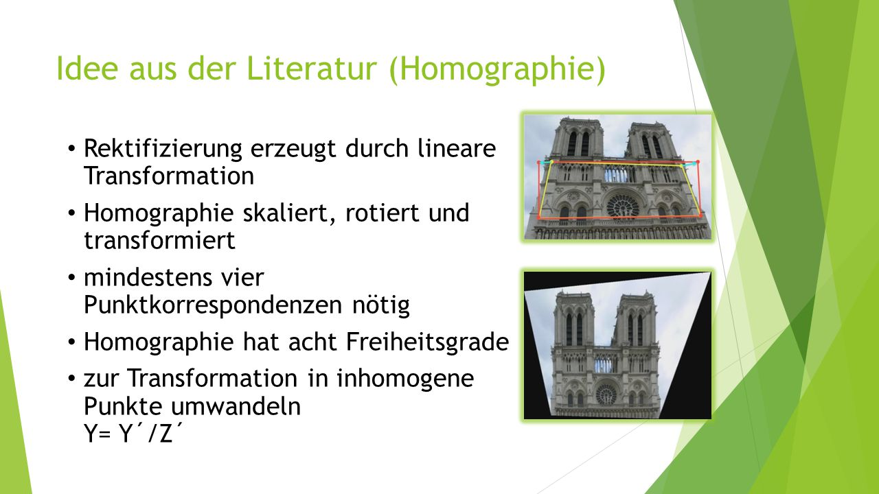 Idee aus der Literatur (Homographie) Rektifizierung erzeugt durch lineare Transformation Homographie skaliert, rotiert und transformiert mindestens vi