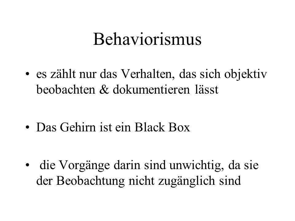Behaviorismus es zählt nur das Verhalten, das sich objektiv beobachten & dokumentieren lässt Das Gehirn ist ein Black Box die Vorgänge darin sind unwichtig, da sie der Beobachtung nicht zugänglich sind